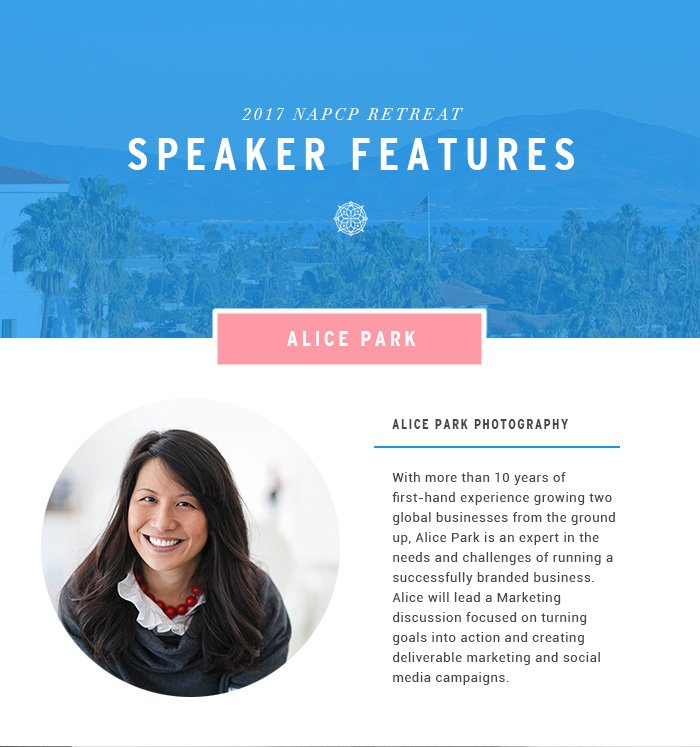 2017 NAPCP Retreat Speaker Features - Alice Park Photography. With more than 10 years of first-hand experience growing two global businesses from the ground up, Alice Park is an expert in the needs and challenges of running a successfully branded business. Alice will lead a Marketing discussion focused on turning goals into action and creating deliverable marketing and social media campaigns.