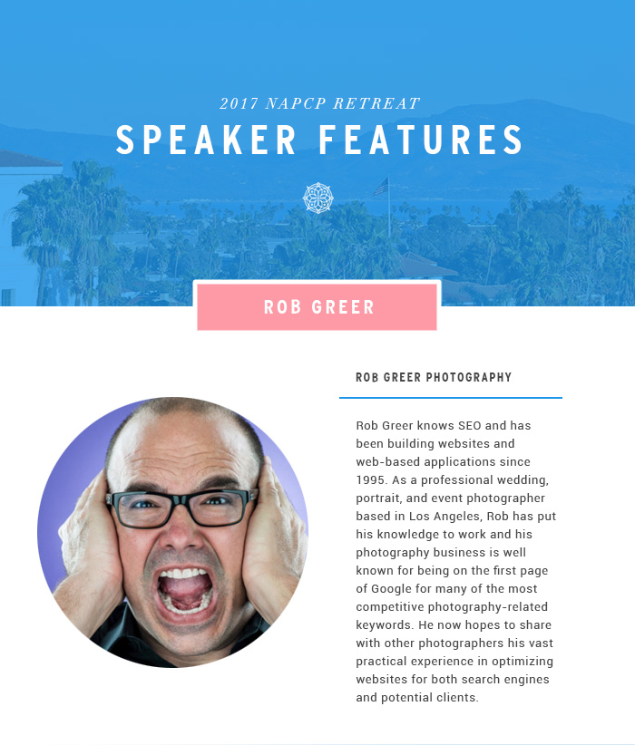 2017 NAPCP Retreat Speaker Features - Rob Greer knows SEO and has been building websites and web-based applications since 1995. As a professional wedding, portrait, and event photographer based in Los Angeles, Rob has put his knowledge to work and his photography business is well known for being on the first page of Google for many of the most competitive photography-related keywords. He now hopes to share with other photographers his vast practical experience in optimizing websites for both search engines and potential clients.